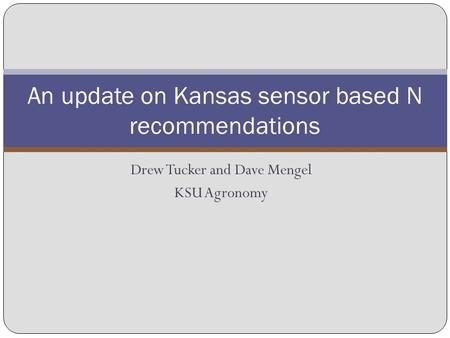 Drew Tucker and Dave Mengel KSU Agronomy An update on Kansas sensor based N recommendations.