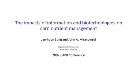 The impacts of information and biotechnologies on corn nutrient management Jae-hoon Sung and John A. Miranowski Department of Economics Iowa State University.