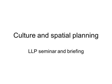 Culture and spatial planning LLP seminar and briefing.