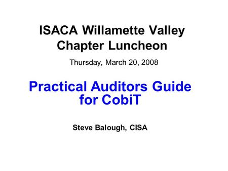ISACA Willamette Valley Chapter Luncheon Thursday, March 20, 2008 Practical Auditors Guide for CobiT Steve Balough, CISA.