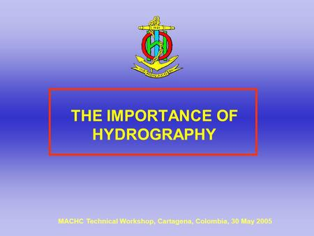 THE IMPORTANCE OF HYDROGRAPHY MACHC Technical Workshop, Cartagena, Colombia, 30 May 2005.