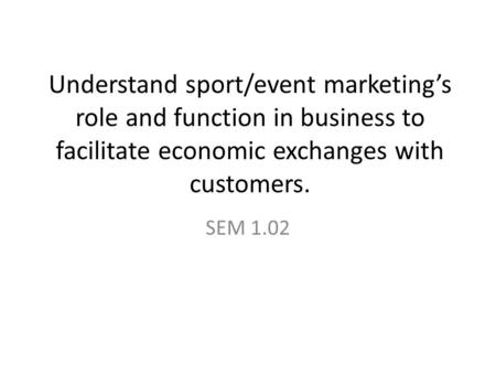 Understand sport/event marketing's role and function in business to facilitate economic exchanges with customers. SEM 1.02.
