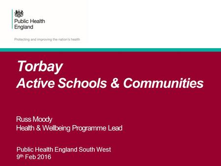 Public Health England South West 9 th Feb 2016 Torbay Active Schools & Communities Russ Moody Health & Wellbeing Programme Lead.