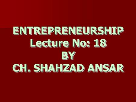 ENTREPRENEURSHIP Lecture No: 18 BY CH. SHAHZAD ANSAR.