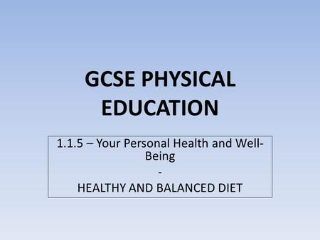 GCSE PHYSICAL EDUCATION 1.1.5 – Your Personal Health and Well- Being - HEALTHY AND BALANCED DIET.