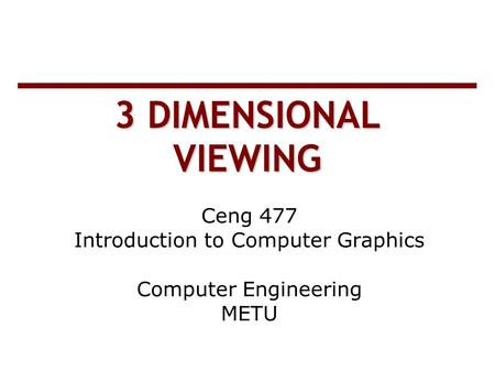 3 DIMENSIONAL VIEWING Ceng 477 Introduction to Computer Graphics Computer Engineering METU.