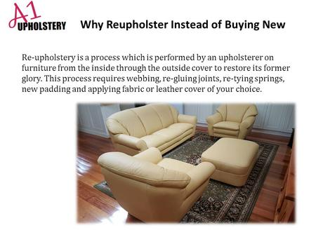 Why Reupholster Instead of Buying New Re-upholstery is a process which is performed by an upholsterer on furniture from the inside through the outside.