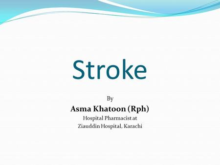 Stroke By Asma Khatoon (Rph) Hospital Pharmacist at Ziauddin Hospital, Karachi.