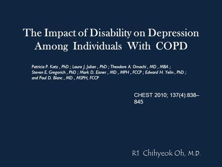 The Impact of Disability on Depression Among Individuals With COPD Patricia P. Katz, PhD ; Laura J. Julian, PhD ; Theodore A. Omachi, MD, MBA ; Steven.