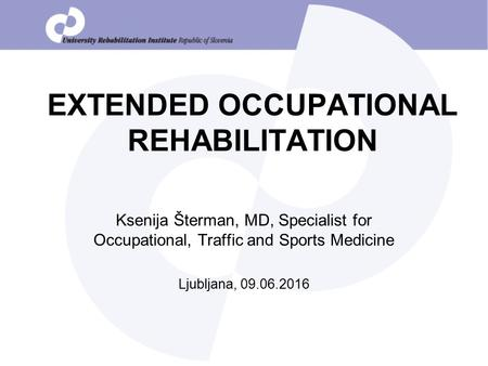 EXTENDED OCCUPATIONAL REHABILITATION Ksenija Šterman, MD, Specialist for Occupational, Traffic and Sports Medicine Ljubljana, 09.06.2016.