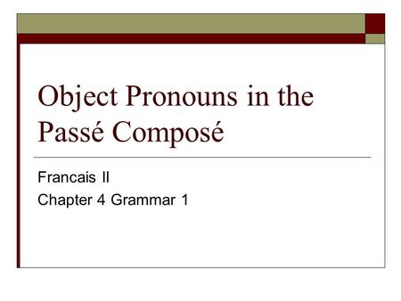 Object Pronouns in the Passé Composé Francais II Chapter 4 Grammar 1.