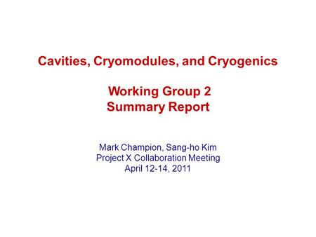 Cavities, Cryomodules, and Cryogenics Working Group 2 Summary Report Mark Champion, Sang-ho Kim Project X Collaboration Meeting April 12-14, 2011.