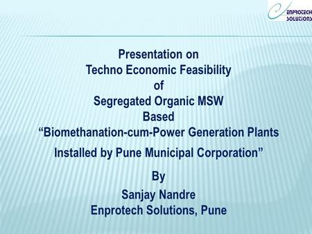 "Presentation on Techno Economic Feasibility of Segregated Organic MSW Based ""Biomethanation-cum-Power Generation Plants Installed by Pune Municipal Corporation"""