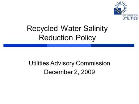 Recycled Water Salinity Reduction Policy Utilities Advisory Commission December 2, 2009.
