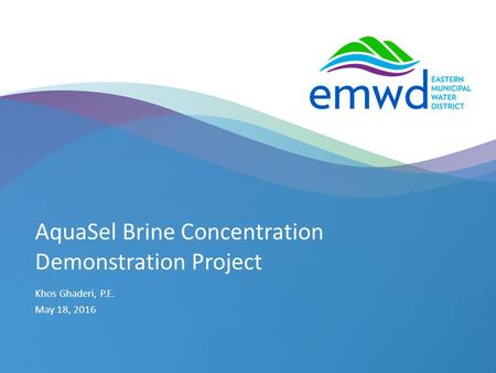 1 | emwd.org AquaSel Brine Concentration Demonstration Project Khos Ghaderi, P.E. May 18, 2016.