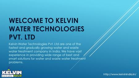 WELCOME TO KELVIN WATER TECHNOLOGIES PVT. LTD Kelvin Water Technologies Pvt. Ltd are one of the fastest and gradually growing water and waste water treatment.