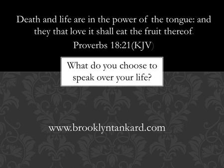 Death and life are in the power of the tongue: and they that love it shall eat the fruit thereof. Proverbs 18:21(KJV) www.brooklyntankard.com What do you.
