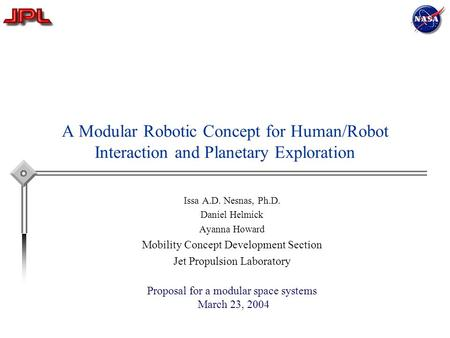 A Modular Robotic Concept for Human/Robot Interaction and Planetary Exploration Issa A.D. Nesnas, Ph.D. Daniel Helmick Ayanna Howard Mobility Concept Development.