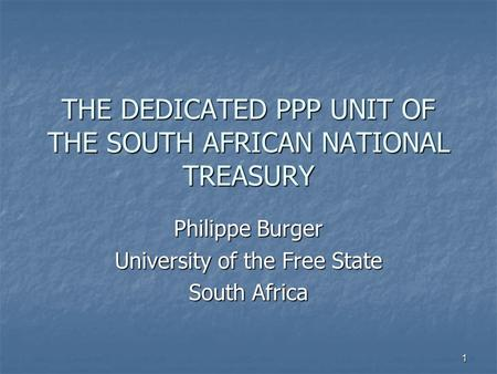 1 THE DEDICATED PPP UNIT OF THE SOUTH AFRICAN NATIONAL TREASURY Philippe Burger University of the Free State South Africa.