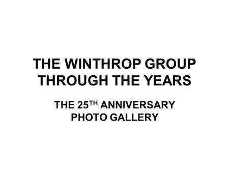 THE WINTHROP GROUP THROUGH THE YEARS THE 25 TH ANNIVERSARY PHOTO GALLERY.