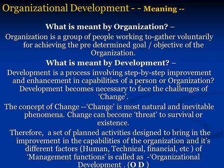 Organizational Development - - Meaning -- What is meant by Organization? – What is meant by Organization? – Organization is a group of people working to-gather.