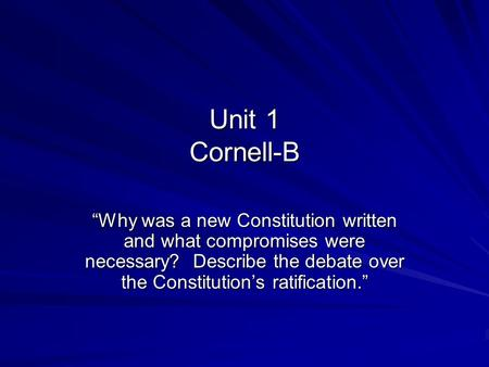 "Unit 1 Cornell-B ""Why was a new Constitution written and what compromises were necessary? Describe the debate over the Constitution's ratification."""