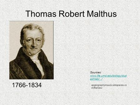 Thomas Robert Malthus 1766-1834 Sources: www.life.umd.edu/biology/dud ashlab/.../ apgeographymaura.wikispaces.co m/file/view.