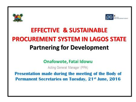EFFECTIVE & SUSTAINABLE PROCUREMENT SYSTEM IN LAGOS STATE Partnering for Development Onafowote, Fatai Idowu Acting General Manager (PPA) Presentation made.