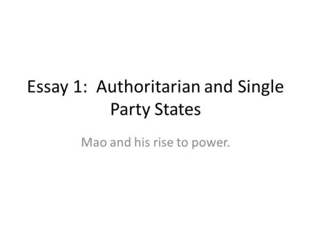 Essay 1: Authoritarian and Single Party States Mao and his rise to power.