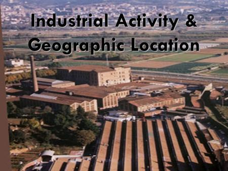 Industrial Activity & Geographic Location. Locational Decisions in Manufacturing Manufacturing involves the assembly and the processing of inputs and.