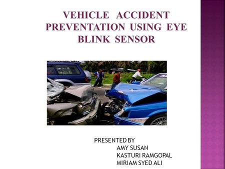 VEHICLE ACCIDENT PREVENTATION USING EYE BLINK SENSOR PRESENTED BY AMY SUSAN KASTURI RAMGOPAL MIRIAM SYED ALI.