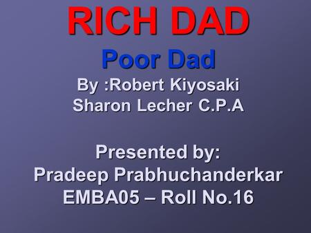 RICH DAD Poor Dad By :Robert Kiyosaki Sharon Lecher C.P.A Presented by: Pradeep Prabhuchanderkar EMBA05 – Roll No.16.