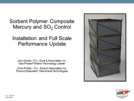 W. L. Gore & Associates Sorbent Polymer Composite Mercury and SO 2 Control Installation and Full Scale Performance Update John Knotts - W.L. Gore & Associates,