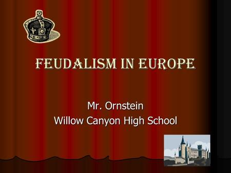 Feudalism In Europe Mr. Ornstein Willow Canyon High School.