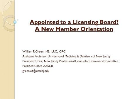 Appointed to a Licensing Board? A New Member Orientation William F. Green, MS, LRC, CRC Assistant Professor, University of Medicine & Dentistry of New.