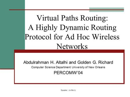 Speaker: Ju-Mei Li Virtual Paths Routing: A Highly Dynamic Routing Protocol for Ad Hoc Wireless Networks Abdulrahman H. Altalhi and Golden G. Richard Computer.