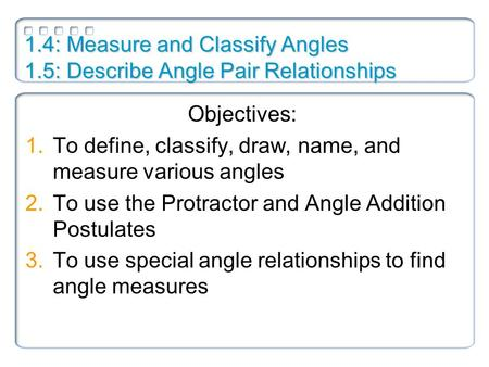 1.4: Measure and Classify Angles 1.5: Describe Angle Pair Relationships Objectives: 1.To define, classify, draw, name, and measure various angles 2.To.