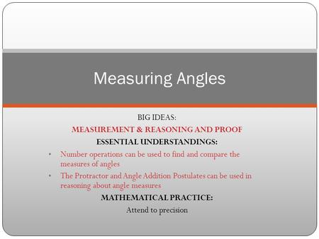 BIG IDEAS: MEASUREMENT & REASONING AND PROOF ESSENTIAL UNDERSTANDINGS: Number operations can be used to find and compare the measures of angles The Protractor.