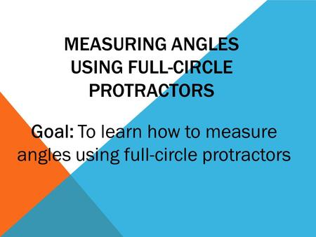 MEASURING ANGLES USING FULL-CIRCLE PROTRACTORS Goal: To learn how to measure angles using full-circle protractors.