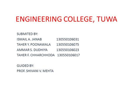 ENGINEERING COLLEGE, TUWA SUBMITED BY: ISMAIL A. JANAB 130550106031 TAHER Y. POONAWALA 130550106075 AMMAR S. DUDHIYA 130550106023 TAHER F. CHHARCHHODA.
