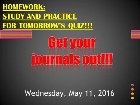 Wednesday, May 11, 2016 HOMEWORK: STUDY AND PRACTICE FOR TOMORROW'S QUIZ!!!