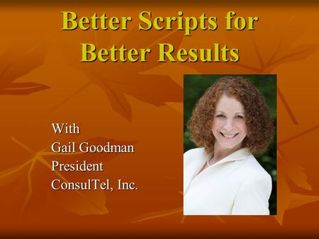 Better Scripts for Better Results With Gail Goodman President ConsulTel, Inc.