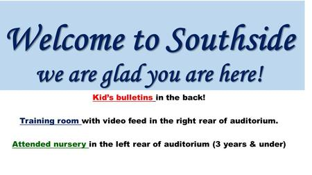 Welcome to Southside we are glad you are here! Kid's bulletins in the back! Training room with video feed in the right rear of auditorium. Attended nursery.