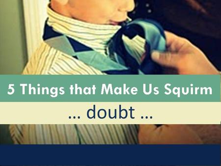 5 Things that Make Us Squirm : Doubt … doubt …. 5 Things that Make Us Squirm : Doubt Growing up in church, two squirm-worthy things stand out in my mind: