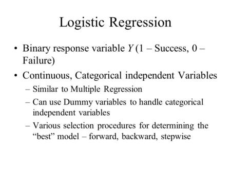 Logistic Regression Binary response variable Y (1 – Success, 0 – Failure) Continuous, Categorical independent Variables –Similar to Multiple Regression.