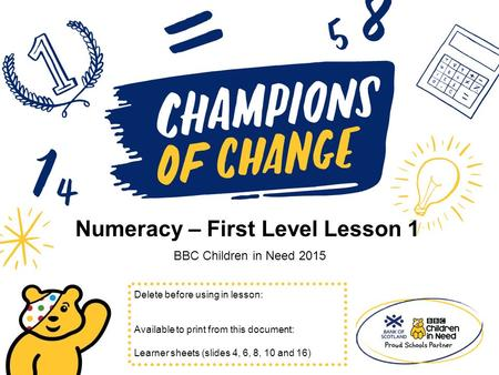 Numeracy – First Level Lesson 1 BBC Children in Need 2015 Delete before using in lesson: Available to print from this document: Learner sheets (slides.