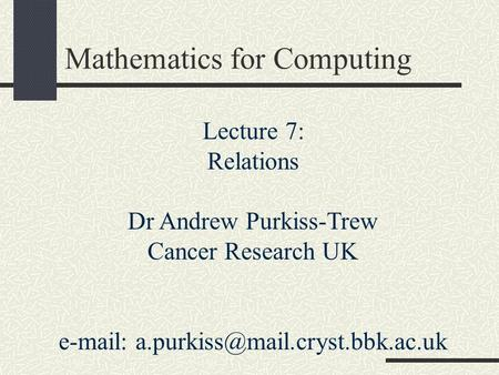 Lecture 7: Relations Dr Andrew Purkiss-Trew Cancer Research UK   Mathematics for Computing.