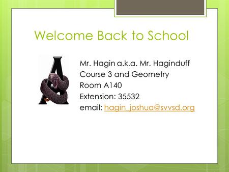 Welcome Back to School Mr. Hagin a.k.a. Mr. Haginduff Course 3 and Geometry Room A140 Extension: 35532