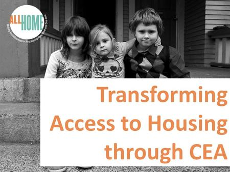 Transforming Access to Housing through CEA. The New Team! King County welcomes a new CEA team committed to ensuring a successful transition to coordinated.