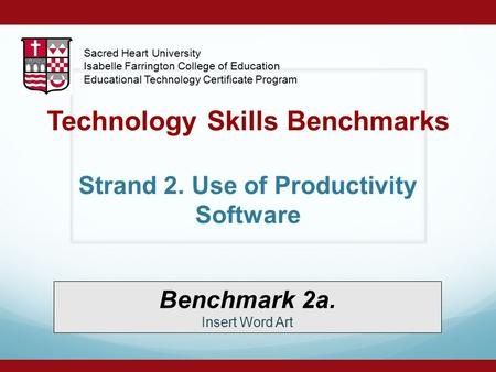 Technology Skills Benchmarks Strand 2. Use of Productivity Software Benchmark 2a. Insert Word Art Sacred Heart University Isabelle Farrington College of.